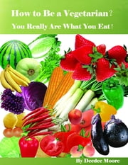 How to Be a Vegetarian? - You Really Are What You Eat! ebook by Deedee Moore