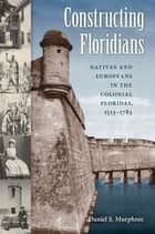 Constructing Floridians - Natives and Europeans in the Colonial Floridas, 1513-1783 ebook by