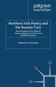 Northern Irish Poetry and the Russian Turn - Intertextuality in the work of Seamus Heaney, Tom Paulin and Medbh McGuckian ebook by S. Schwerter
