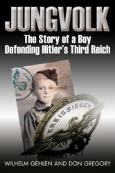 Jungvolk The Story Of A Boy Defending Hitler's Reich - The Story of a Boy Defending Hitler's Reich ebook by Wilhelm R. Gehlen,Don A. Gregory