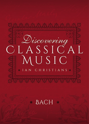 Discovering Classical Music: Bach - His Life, The Person, His Music ebook by Ian Christians,Sir Charles Groves CBE