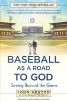 Baseball as a Road to God - Seeing Beyond the Game ebook by John Sexton, Thomas Oliphant, Peter J. Schwartz