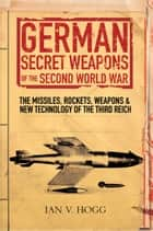 German Secret Weapons of the Secret World War - The Missiles, Rockets, Weapons & New Technology of the Third Reich ebook by Ian Hogg