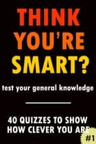 Think You're Smart? #1 - THINK YOU'RE SMART? Quiz Books, #1 ebook by Clic Books