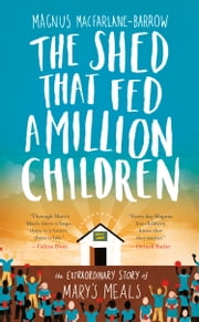 The Shed That Fed a Million Children: The Mary's Meals Story ebook by Magnus MacFarlane-Barrow