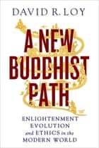 A New Buddhist Path - Enlightenment, Evolution, and Ethics in the Modern World ebook by David R. Loy