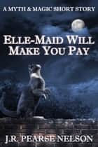 Elle-Maid Will Make You Pay ebook by J.R. Pearse Nelson