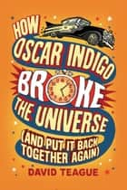 How Oscar Indigo Broke the Universe (And Put It Back Together Again) ebook by David Teague