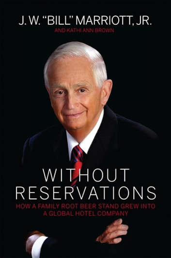 "Without Reservations - How a Family Root Beer Stand Grew Into a Global Hotel Company ebook by J. W. ""Bill"" Marriott, Jr. Jr.,Kathi Ann Brown"