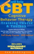 Self Help CBT Cognitive Behavior Therapy Training Course & Toolbox - Cognitive Behavioral Therapy Book for Anger Management, Depression, Social Anxiety, OCD, Sleep Disorders, Addictions, Fears & more ebook by Sam Reddington