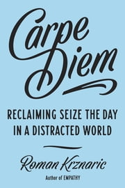 Carpe Diem - Seizing the Day in a Distracted World ebook by Roman Alexander Krznaric