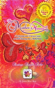The Mother's Manual - A Spiritual and Practical Guide to Child Rearing and Motherhood ebook by Audrye S. Arbe, (Wu, Jolene) [B01] /,...