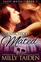 Unexpectedly Mated - Sassy Mates, #3 ebook by Milly Taiden