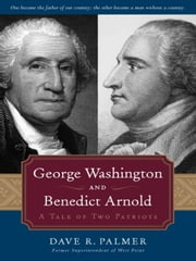 George Washington and Benedict Arnold - A Tale of Two Patriots ebook by Dave Richard Palmer