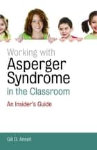Working with Asperger Syndrome in the Classroom ebook by Gill D. Ansell
