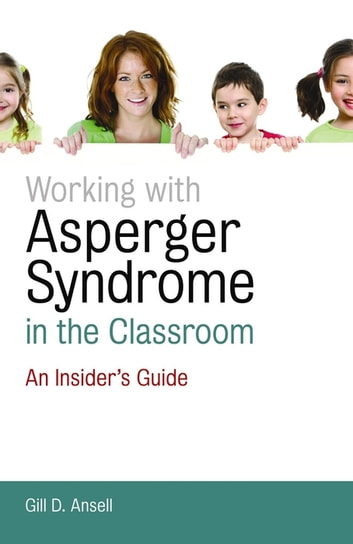 Working with Asperger Syndrome in the Classroom - An Insider's Guide ebook by Gill D. Ansell