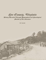 Lee County, Virginia: History Revealed Through Biographical and Genealogical Sketches of Its Ancestors ebook by M. Secrist
