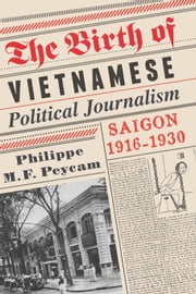 The Birth of Vietnamese Political Journalism - Saigon, 1916-1930 ebook by Philippe M. F. Peycam