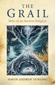 The Grail - Relic of an Ancient Religion ebook by Simon Andrew Stirling