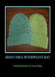 Aran Cable Interweave Hat: A Knitting Pattern ebook by Tracy Zhang