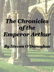 The Chronicles of the Emperor Arthur: A Monograph on the Medieval Welsh Myths of Arthur ebook by Steven O'Donoghue