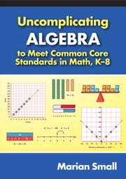Uncomplicating Algebra to Meet Common Core Standards in Math, K-8 ebook by Marian Small