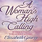 A Woman's High Calling - 10 Essentials for Godly Living audiobook by Elizabeth George