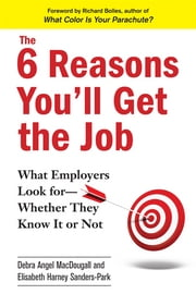 The 6 Reasons You'll Get the Job - What Employers Look for--Whether They Know It or Not ebook by Debra Angel MacDougall, Elisabeth Harney Sanders-Park