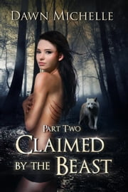 Claimed by the Beast - Part Two - Claimed by the Beast, #2 ebook by Dawn Michelle