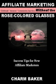 Affiliate Marketing Without the Rose-Colored Glasses ebook by Charm Baker