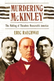 Murdering McKinley - The Making of Theodore Roosevelt's America ebook by Kobo.Web.Store.Products.Fields.ContributorFieldViewModel