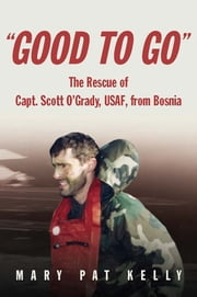Good to Go - The Rescue of Capt. Scott O'Grady, USAF, from Bosnia ebook by Mary Pat Kelly