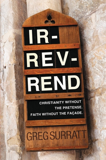Ir-rev-rend - Christianity Without the Pretense. Faith Without the Façade ebook by Greg Surratt