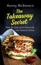 The Takeaway Secret, 2nd edition - How to cook your favourite fast food at home ebook by Kenny McGovern