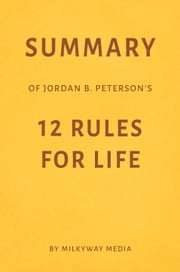 Summary of Jordan B. Peterson's 12 Rules for Life by Milkyway Media ebook by Milkyway Media