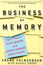The Business of Memory - How to Maximize Your Brain Power and Fast Track Your Career ebook by Frank Felberbaum