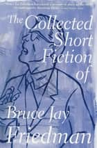 The Collected Short Fiction of Bruce Jay Friedman ebook by Bruce Jay Friedman