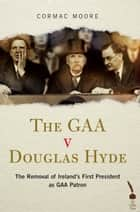 The GAA v Douglas Hyde: The Removal of Ireland's First President as GAA Patron ebook by Cormac Moore