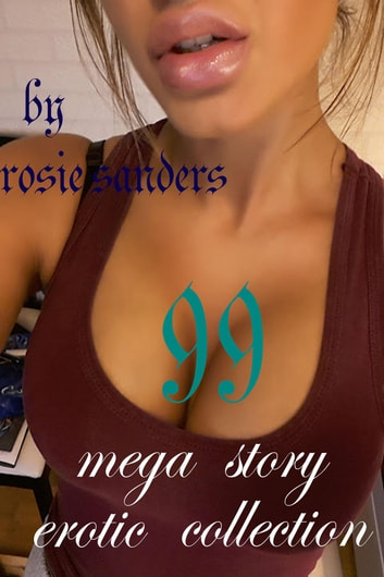 99 MEGASTORY EROTIC COLLECTION ebook by Rosie Sanders,Suzzi Hammond