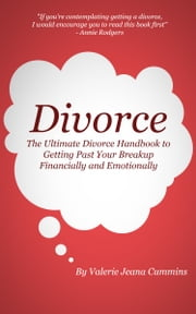 Divorce: The Ultimate Divorce Handbook to Getting Past Your Breakup Financially and Emotionally. ebook by Valerie Jeana Cummins