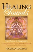 Healing Sounds - The Power of Harmonics ebook by Jonathan Goldman