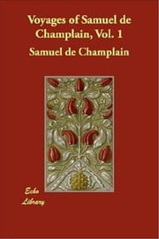 Voyages Of Samuel De Champlain, Vol. 1 ebook by Samuel De Champlain