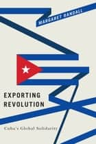 Exporting Revolution - Cuba's Global Solidarity ebook by Margaret Randall