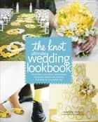 The Knot Ultimate Wedding Lookbook - More Than 1,000 Cakes, Centerpieces, Bouquets, Dresses, Decorations, and Ideas f or the Perfect Day ebook by Carley Roney, Editors of The Knot