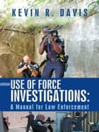 Use of Force Investigations: ebook by Kevin R. Davis
