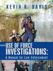 Use of Force Investigations: - A Manual for Law Enforcement ebook by Kevin R. Davis