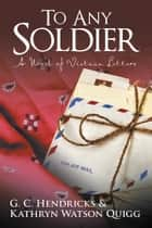 To Any Soldier ebook by G.C. Hendricks & Kathryn Watson Quigg