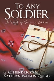 To Any Soldier - A Novel of Vietnam Letters ebook by G.C. Hendricks & Kathryn Watson Quigg