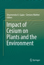 Impact of Cesium on Plants and the Environment ebook by Dharmendra Gupta,Clemens Walther