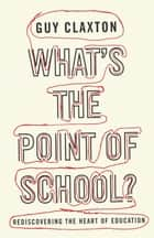 What's the Point of School? - Rediscovering the Heart of Education ebook by Guy Claxton